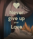 Never give up your  Love  - Personalised Poster large