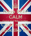 Nigga KEEP CALM Cause your Baby mother  Could never  Look like Me - Personalised Poster large