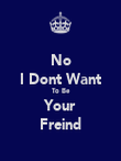 No I Dont Want To Be Your Freind - Personalised Poster large