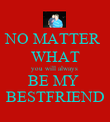 NO MATTER  WHAT you will always  BE MY  BESTFRIEND - Personalised Poster large