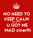 NO NEED TO KEEP CALM CUZ BITCH   U GOT ME   MAD cmerfh - Personalised Poster large