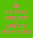 NO WIKA JEDZIEMY DO  AMERYKI  PÓŁNOCNEJ.! - Personalised Poster large