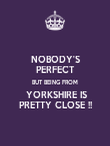 NOBODY'S PERFECT BUT BEING FROM  YORKSHIRE IS PRETTY CLOSE !! - Personalised Poster large