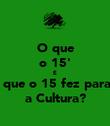 O que o 15' E O que o 15 fez para... a Cultura? - Personalised Poster large