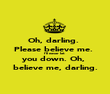 Oh, darling.  Please believe me.  I'll never let  you down. Oh,  believe me, darling. - Personalised Poster large