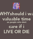 oh WHYshould i waste valuable time on people who dont care if i LIVE OR DIE - Personalised Poster large