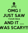OMG I JUST SAW YOUR FACE AND IT .... WAS SCARY!!! - Personalised Poster large