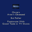 Oncers Aren't Obsessed But Rather Passionate With Good Taste in TV Shows - Personalised Poster small