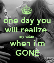 one day you will realize  my value  when i m GONE - Personalised Poster large
