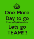 One More Day to go Claudefit/Westside Lets go TEAM!!!! - Personalised Poster large