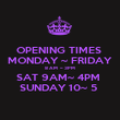 OPENING TIMES  MONDAY ~ FRIDAY 8 AM  ~ 3PM  SAT 9AM~ 4PM  SUNDAY 10~ 5  - Personalised Poster large