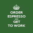 ORDER ESPRESSO AND GET TO WORK - Personalised Poster large