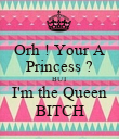 Orh ! Your A Princess ? BUT I'm the Queen BITCH - Personalised Poster large