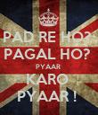 PAD RE HO?  PAGAL HO?  PYAAR  KARO  PYAAR !  - Personalised Poster small