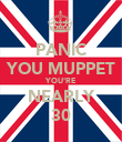 PANIC YOU MUPPET YOU'RE NEARLY 30 - Personalised Poster large
