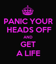 PANIC YOUR  HEADS OFF AND GET A LIFE - Personalised Poster large