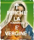PERCHE' LA MADONNA E' VERGINE ! - Personalised Poster large