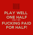 PLAY WELL   ONE HALF  ONLY GET  FUCKING PAID  FOR HALF!  - Personalised Poster large