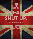 PLEASE SHUT UP.. NO1 GIVES A FUCK!  - Personalised Poster large
