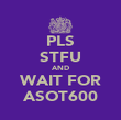 PLS STFU AND WAIT FOR ASOT600 - Personalised Poster small