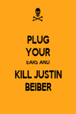 PLUG YOUR EARS AND KILL JUSTIN BEIBER - Personalised Poster large