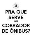 PRA QUE SERVE UM COBRADOR DE ÔNIBUS? - Personalised Poster large
