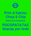 Prim & Katniss Chop & Chip Watson & Sherlock PSICOPATATAS Gracias por todo - Personalised Poster large