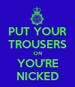 PUT YOUR TROUSERS ON YOU'RE NICKED - Personalised Poster large