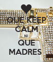 QUE KEEP CALM NI  QUE MADRES  - Personalised Poster large