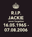 R.I.P. JACKIE never forgotten 16.05.1965 - 07.08.2006 - Personalised Poster large