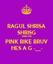 RAGUL SHRISA SHRISG AND HIS PINK BIKE BRUV HES A G -__- - Personalised Poster large