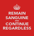 REMAIN SANGUINE AND CONTINUE REGARDLESS - Personalised Poster large
