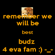 remember we will be best budz  4 eva fam :) -_- - Personalised Poster large