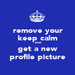 remove your keep calm and get a new profile picture - Personalised Poster large