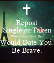 Repost Single or Taken Who Every Likes This Would Date You. Be Brave. - Personalised Poster small
