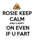 ROSIE KEEP CALM AND CARRY  ON EVEN  IF U FART - Personalised Poster large