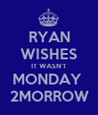 RYAN WISHES IT WASN'T MONDAY  2MORROW - Personalised Poster large