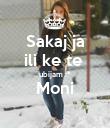 Sakaj ja ili ke te  ubijam :* Moni  - Personalised Poster large