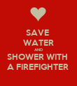 SAVE  WATER AND SHOWER WITH  A FIREFIGHTER  - Personalised Poster large