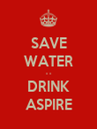SAVE WATER - - DRINK ASPIRE - Personalised Poster large