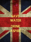 SAVE WATER - - - DRINK ASPIRE - Personalised Poster large