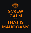 SCREW CALM COS THAT IS MAHOGANY - Personalised Poster large