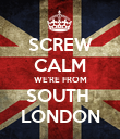 SCREW CALM WE'RE FROM SOUTH  LONDON - Personalised Poster large