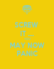 SCREW  IT .... YOU MAY NOW PANIC - Personalised Poster large