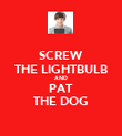 SCREW THE LIGHTBULB AND PAT THE DOG - Personalised Poster large