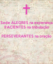 Sede ALEGRES na esperança PACIENTES na tribulação PERSEVERANTES na oração   - Personalised Poster large