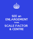 SEE an ENLARGEMENT THINK SCALE FACTOR  & CENTRE - Personalised Poster large