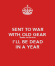 SENT TO WAR WITH OLD GEAR Thanks to Gordon I'LL BE DEAD IN A YEAR - Personalised Poster large