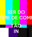 SER DO  TIME DE COMM É   TÃO IN - Personalised Poster large