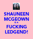 SHAUNEEN MCGEOWN IS A  FUCKING LEDGEND! - Personalised Poster large